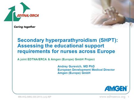 1 Secondary hyperparathyroidism (SHPT): Assessing the educational support requirements for nurses across Europe A joint EDTNA/ERCA & Amgen (Europe) GmbH.