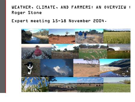 WEATHER, CLIMATE, AND FARMERS: AN OVERVIEW : Roger Stone Expert meeting 15-18 November 2004.
