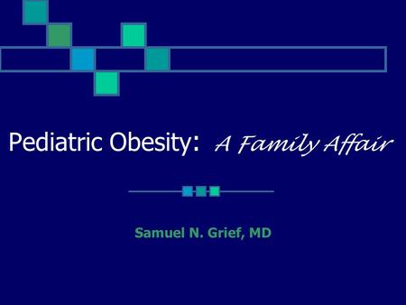 Pediatric <strong>Obesity</strong> : A Family Affair Samuel N. Grief, MD.