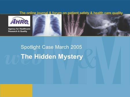 Spotlight Case March 2005 The Hidden Mystery. 2 Source and Credits This presentation is based on the March 2005 AHRQ WebM&M Spotlight Case in Hospital.