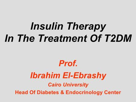 Insulin Therapy In The Treatment Of T2DM Prof. Ibrahim El-Ebrashy Cairo University Head Of Diabetes & Endocrinology Center.