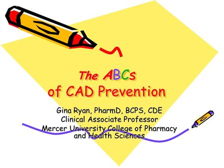 The ABCs of CAD Prevention Gina Ryan, PharmD, BCPS, CDE Clinical Associate Professor Mercer University College of Pharmacy and Health Sciences.