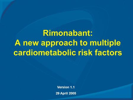 Rimonabant: A new approach to multiple cardiometabolic risk factors Version 1.1 29 April 2005.