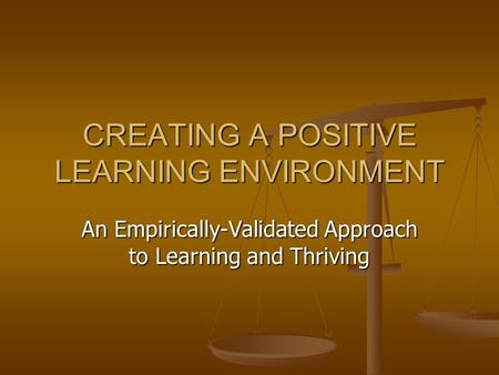 CREATING A POSITIVE LEARNING ENVIRONMENT An Empirically-Validated Approach to Learning and Thriving.