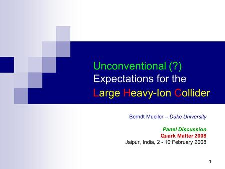 1 Unconventional (?) Expectations for the Large Heavy-Ion Collider Berndt Mueller – Duke University Panel Discussion Quark Matter 2008 Jaipur, India, 2.