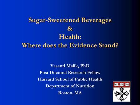 Sugar-Sweetened Beverages & Health: Where does the Evidence Stand? Vasanti Malik, PhD Post Doctoral Research Fellow Harvard School of Public Health Department.