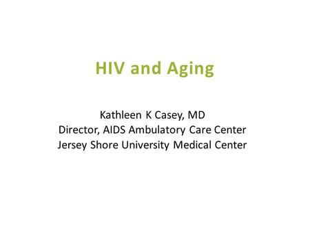 HIV and Aging Kathleen K Casey, MD Director, AIDS Ambulatory Care Center Jersey Shore University Medical Center.
