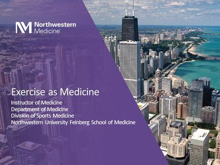 Exercise as Medicine Instructor of Medicine Department of Medicine Division of Sports Medicine Northwestern University Feinberg School of Medicine.
