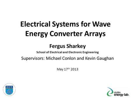 Electrical Systems for Wave Energy Converter Arrays Fergus Sharkey School of Electrical and Electronic Engineering Supervisors: Michael Conlon and Kevin.
