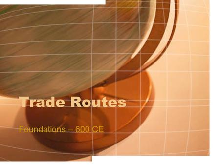 Trade Routes Foundations – 600 CE. Silk Road Originally as interregional trade, trade route grew during Han dynasty: 1 st -2 nd Century CE to forge alliances.