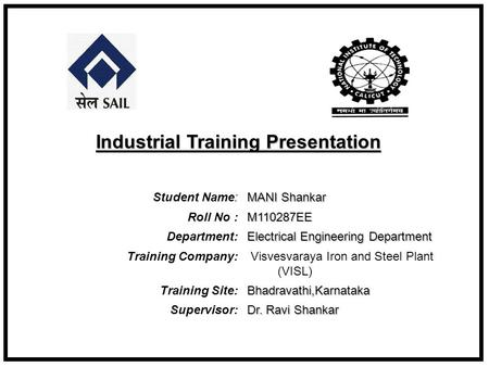 Student Name: MANI Shankar Roll No : M110287EE Department: Electrical Engineering Department Training Company: Visvesvaraya Iron and Steel Plant (VISL)