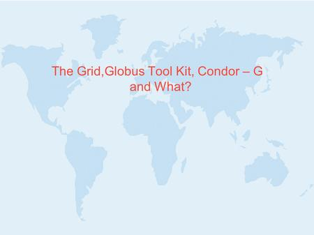 "The Grid,Globus Tool Kit, Condor – G and What?. Outline 1. The ""Grid Problem"" 2. The ""Grid Architecture"" 3. The ""Globus Toolkit"" 4. The ""Condor-G"""