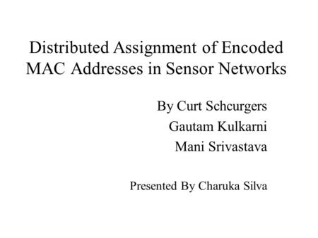 Distributed Assignment of Encoded MAC Addresses in Sensor Networks By Curt Schcurgers Gautam Kulkarni Mani Srivastava Presented By Charuka Silva.