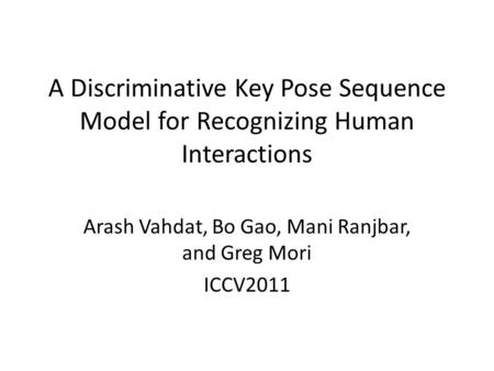 A Discriminative Key Pose Sequence Model for Recognizing Human Interactions Arash Vahdat, Bo Gao, Mani Ranjbar, and Greg Mori ICCV2011.