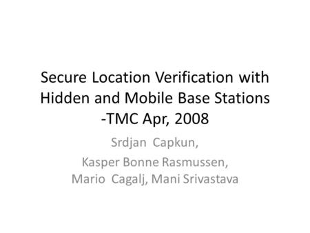 Secure Location Verification with Hidden and Mobile Base Stations -TMC Apr, 2008 Srdjan Capkun, Kasper Bonne Rasmussen, Mario Cagalj, Mani Srivastava.