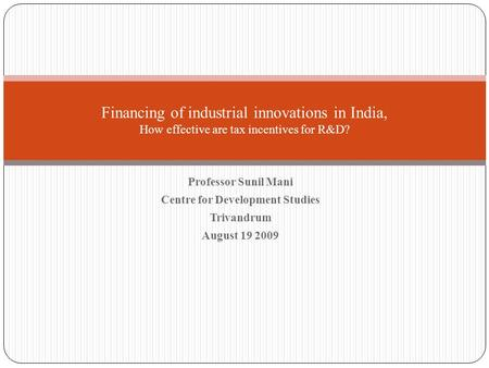 Professor Sunil Mani Centre for Development Studies Trivandrum August 19 2009 <strong>Financing</strong> of industrial innovations <strong>in</strong> <strong>India</strong>, How effective are tax incentives.