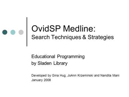 OvidSP Medline: Search Techniques & Strategies Educational Programming by Sladen Library Developed by Gina Hug, JoAnn Krzeminski and Nandita Mani January.