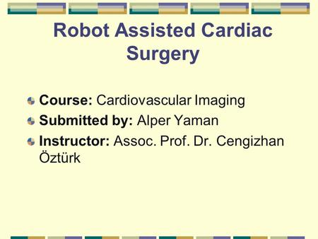 Robot Assisted Cardiac Surgery Course: Cardiovascular Imaging Submitted by: Alper Yaman Instructor: Assoc. Prof. Dr. Cengizhan Öztürk.
