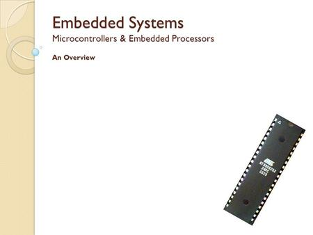 Embedded Systems Microcontrollers & Embedded Processors An Overview.