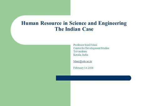 Human Resource in Science and Engineering The Indian Case Professor Sunil Mani Centre for Development Studies Trivandrum Kerala, India February.