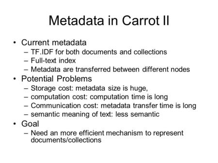 Metadata in Carrot II Current metadata –TF.IDF for both documents and collections –Full-text index –Metadata are transferred between different nodes Potential.
