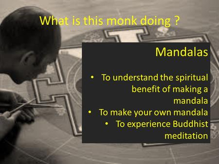 What is this monk doing ? Mandalas To understand the spiritual benefit of making a mandala To make your own mandala To experience Buddhist meditation.