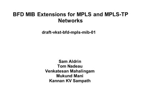 BFD MIB Extensions for MPLS and MPLS-TP Networks draft-vkst-bfd-mpls-mib-01 Sam Aldrin Tom Nadeau Venkatesan Mahalingam Mukund Mani Kannan KV Sampath.