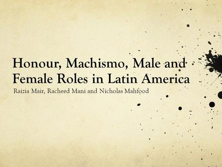 Honour, Machismo, Male and Female Roles in Latin America Raizia Mair, Racheed Mani and Nicholas Mahfood.