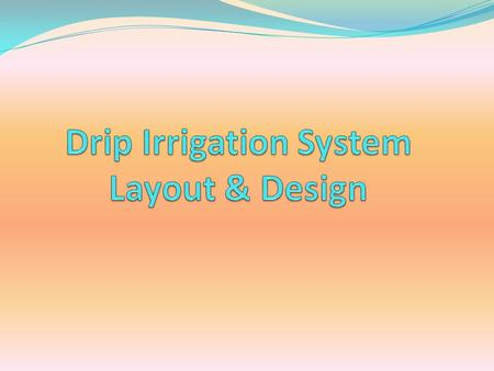 ADVANTAGES Water savings Crop response Labour savings Fertilizer savings Less weed growth Drip Irrigation System Layout & Design.