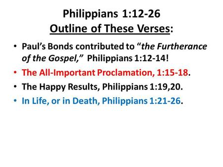 "Philippians 1:12-26 Outline of These Verses: Paul's Bonds contributed to ""the Furtherance of the Gospel,"" Philippians 1:12-14! The All-Important Proclamation,"