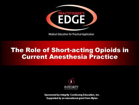 Sponsored by Integrity Continuing Education, Inc. Supported by an educational grant from Mylan. The Role of Short-acting Opioids in Current Anesthesia.