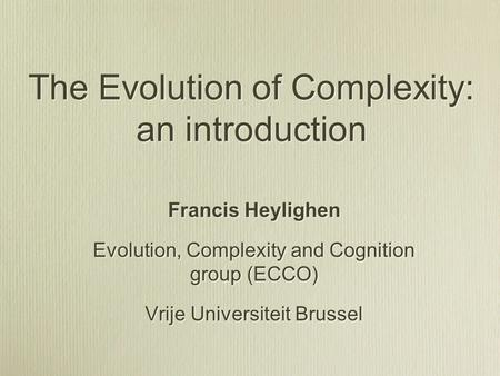 The Evolution of Complexity: an introduction Francis Heylighen Evolution, Complexity and Cognition group (ECCO) Vrije Universiteit Brussel Francis Heylighen.