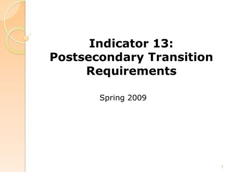 Indicator 13: Postsecondary Transition Requirements Spring 2009 1.