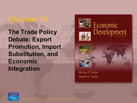 Copyright © 2006 Pearson Addison-Wesley. All rights reserved. Chapter 13 The Trade Policy Debate: Export Promotion, Import Substitution, and Economic Integration.
