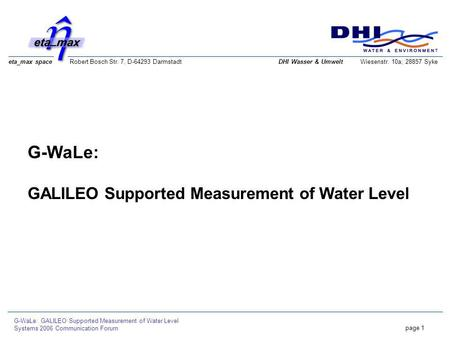 Eta_max space Robert Bosch Str. 7, D-64293 Darmstadt G-WaLe: GALILEO Supported Measurement of Water Level Systems 2006 Communication Forum page 1 DHI Wasser.