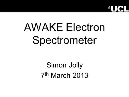 AWAKE Electron Spectrometer Simon Jolly 7 th March 2013.