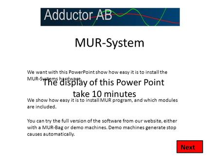 MUR-System Next We want with this PowerPoint show how easy it is to install the MUR-Systems hardware. You can try the full version of the software from.
