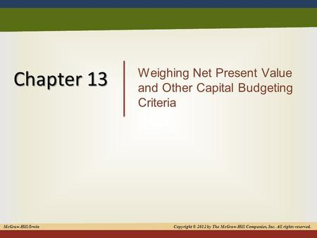 1 Chapter 13 Weighing Net Present Value and Other Capital Budgeting Criteria McGraw-Hill/Irwin Copyright © 2012 by The McGraw-Hill Companies, Inc. All.
