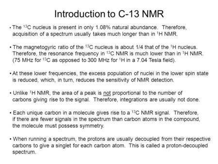 Introduction to C-13 NMR The 13C nucleus is present in only 1.08% natural abundance. Therefore, acquisition of a spectrum usually takes much longer than.