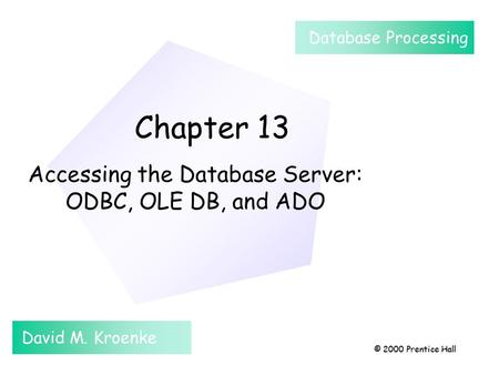 Chapter 13 © 2000 Prentice Hall Chapter 13 Accessing the Database Server: ODBC, OLE DB, and ADO David M. Kroenke Database Processing © 2000 Prentice Hall.