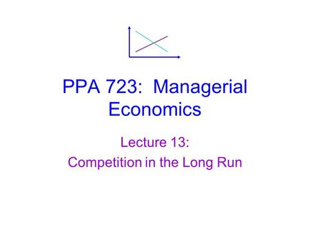 PPA 723: Managerial Economics Lecture 13: Competition in the Long Run.