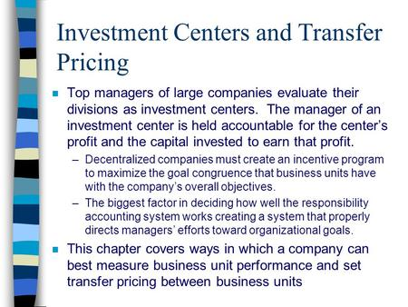 Investment Centers and Transfer Pricing n Top managers of large companies evaluate their divisions as investment centers. The manager of an investment.