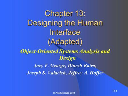 13-1 © Prentice Hall, 2004 Chapter 13: Designing the Human Interface (Adapted) Object-Oriented Systems Analysis and Design Joey F. George, Dinesh Batra,