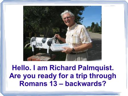 Hello. I am Richard Palmquist. Are you ready for a trip through Romans 13 – backwards?