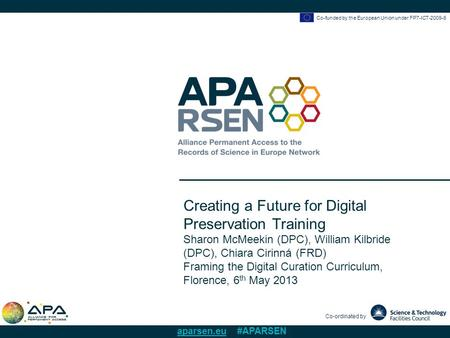 Co-funded by the European Union under FP7-ICT-2009-6 Co-ordinated by aparsen.eu #APARSEN Creating a Future for Digital Preservation Training Sharon McMeekin.