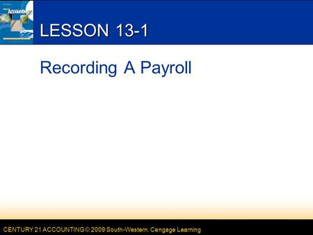 CENTURY 21 ACCOUNTING © 2009 South-Western, Cengage Learning LESSON 13-1 Recording A Payroll.