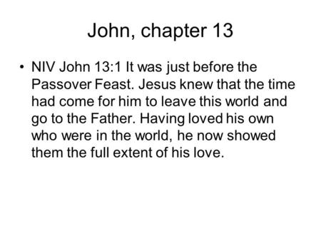 John, chapter 13 NIV John 13:1 It was just before the Passover Feast. Jesus knew that the time had come for him to leave this world and go to the Father.