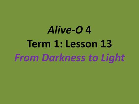 Alive-O 4 Term 1: Lesson 13 From Darkness to Light.