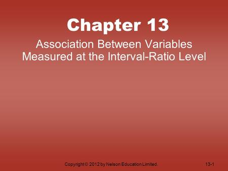 Copyright © 2012 by Nelson Education Limited. Chapter 13 Association Between Variables Measured at the Interval-Ratio Level 13-1.