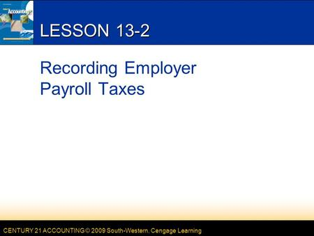 CENTURY 21 ACCOUNTING © 2009 South-Western, Cengage Learning LESSON 13-2 Recording Employer Payroll Taxes.